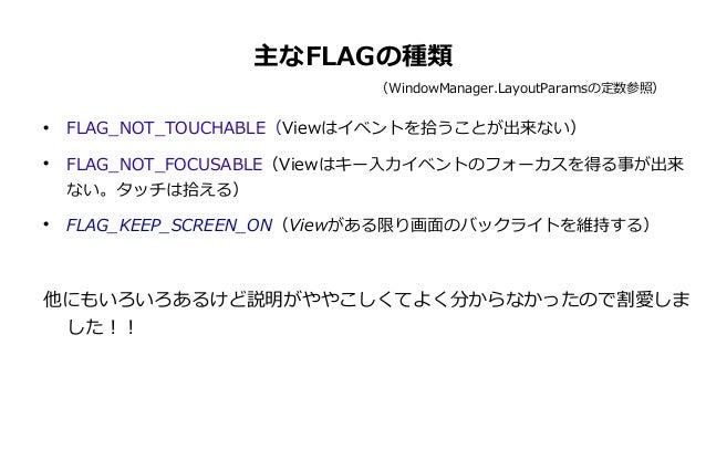 主なFLAGの種類 (WindowManager.LayoutParamsの定数参照)       FLAG_NOT_TOUCHABLE(Viewはイベントを拾うことが出来ない) FLAG_NOT_FOCUSABLE(Viewはキー入力イ...