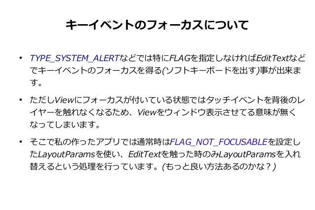 キーイベントのフォーカスについて       TYPE_SYSTEM_ALERTなどでは特にFLAGを指定しなければEditTextなど でキーイベントのフォーカスを得る(ソフトキーボードを出す)事が出来ま す。 ただしViewにフォーカ...
