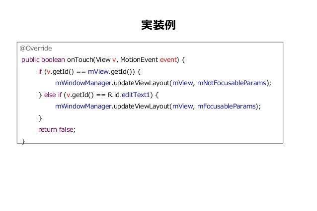 実装例 @Override public boolean onTouch(View v, MotionEvent event) { if (v.getId() == mView.getId()) { mWindowManager.updateV...