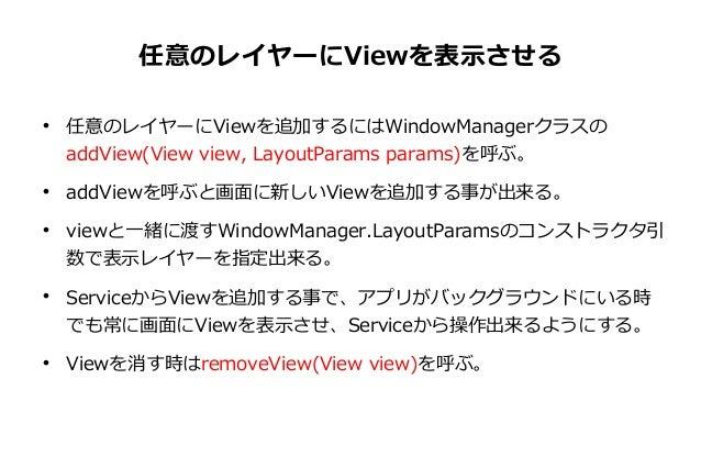 任意のレイヤーにViewを表示させる           任意のレイヤーにViewを追加するにはWindowManagerクラスの addView(View view, LayoutParams params)を呼ぶ。 addView...