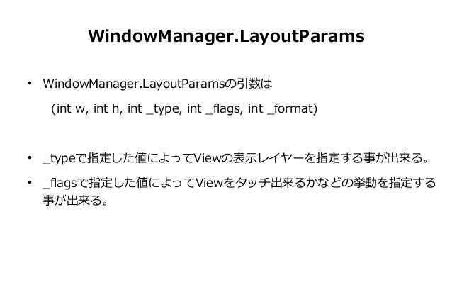 WindowManager.LayoutParams   WindowManager.LayoutParamsの引数は    (int w, int h, int _type, int _flags, int _format)      ...