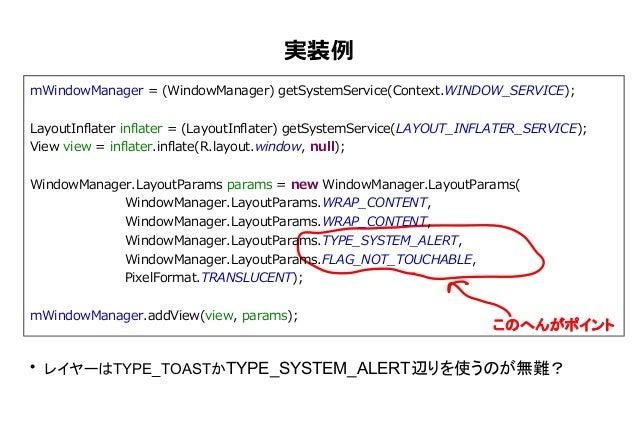 実装例 mWindowManager = (WindowManager) getSystemService(Context.WINDOW_SERVICE); LayoutInflater inflater = (LayoutInflater) ...