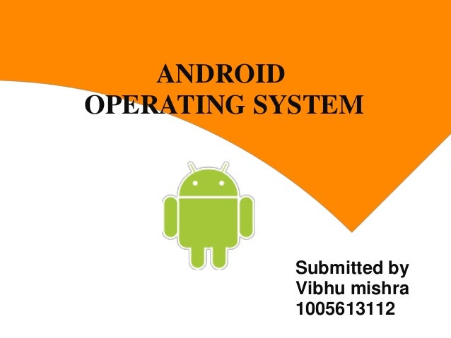 ANDROID OPERATING SYSTEM  Submitted by Vibhu mishra 1005613112