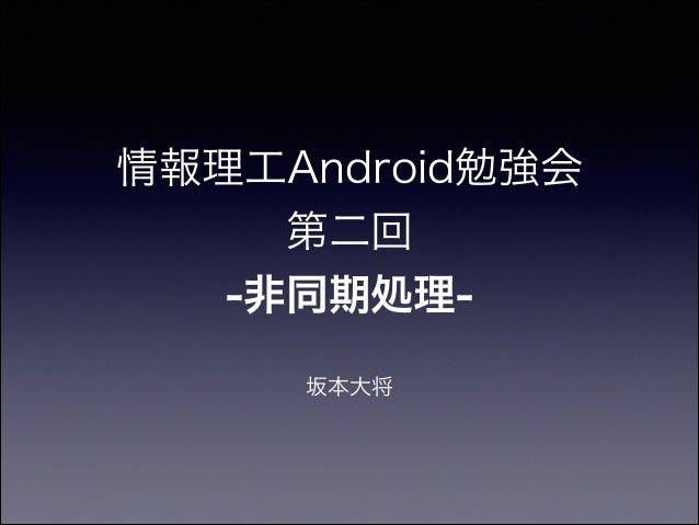 情報理工Android勉強会 第二回 -非同期処理- 坂本大将