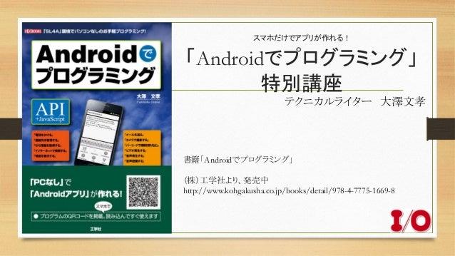 スマホだけでアプリが作れる! 「Androidでプログラミング」 特別講座 テクニカルライター 大澤文孝 書籍「Androidでプログラミング」  (株)工学社より、発売中 http://www.kohgakusha.co.jp/b...