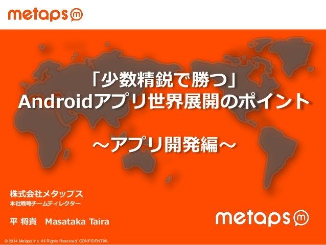 © 2014 Metaps Inc. All Rights Reserved. CONFIDENTIAL 株式会社メタップス 本社戦略チームディレクター 平 将貴 Masataka Taira 「少数精鋭で勝つ」 Androidアプリ世界展開の...