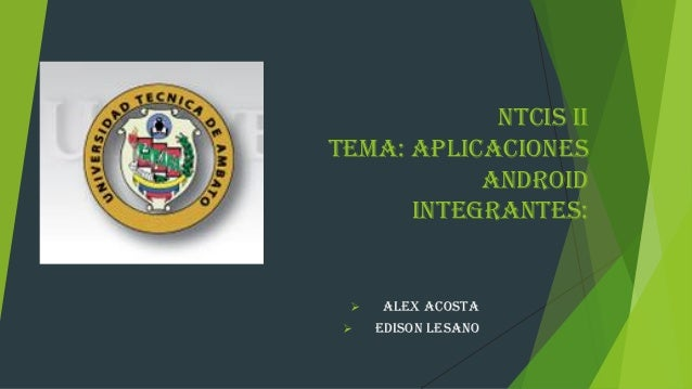 NTCIS II Tema: Aplicaciones Android Integrantes:  ALEX ACOSTA  EDISON LESANO