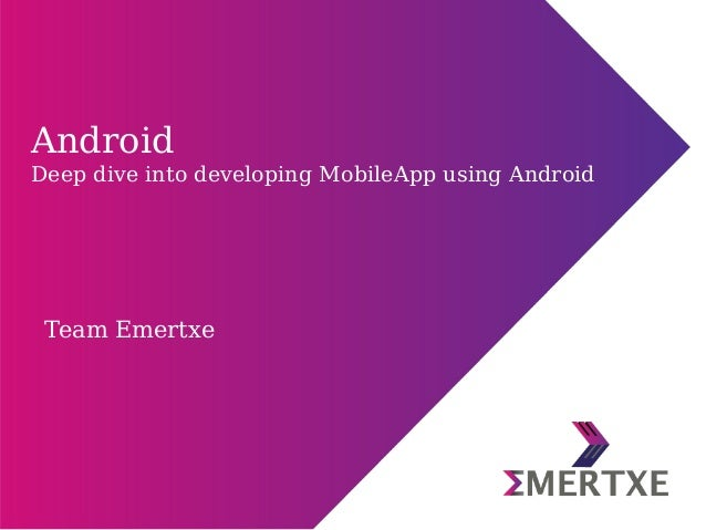 Team Emertxe Android Deep dive into developing MobileApp using Android