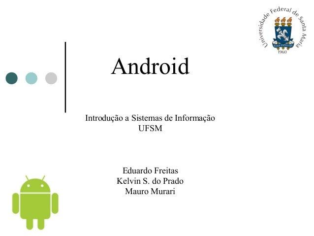 Android Introdução a Sistemas de Informação UFSM Eduardo Freitas Kelvin S. do Prado Mauro Murari