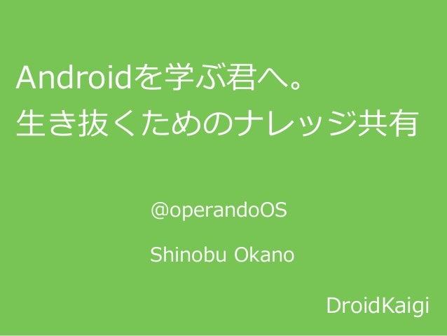 Androidを学ぶ君へ。  ⽣生き抜くためのナレッジ共有 DroidKaigi @operandoOS  Shinobu Okano