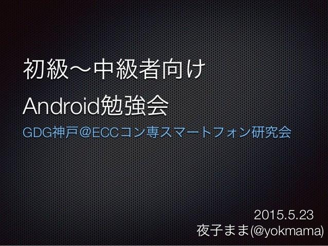 初級∼中級者向け Android勉強会 GDG神戸@ECCコン専スマートフォン研究会 夜子まま(@yokmama) 2015.5.23