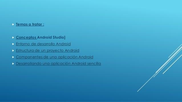  Temas a tratar :  Conceptos Android Studio]  Entorno de desarrollo Android  Estructura de un proyecto Android  Compo...