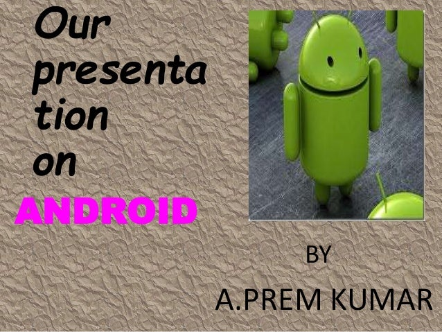 Our presenta tion on ANDROID BY A.PREM KUMAR