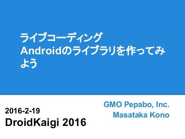 ライブコーディング Androidのライブラリを作ってみ よう GMO Pepabo, Inc. Masataka Kono 2016-2-19 DroidKaigi 2016