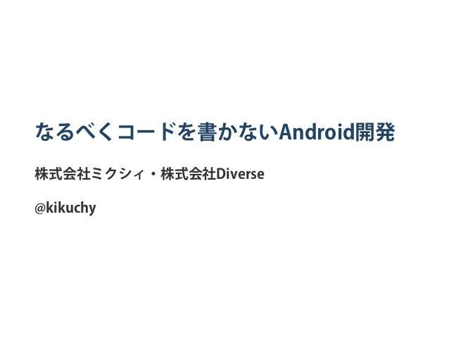なるべくコードを書かないAndroid開発 株式会社ミクシィ・株式会社Diverse @kikuchy