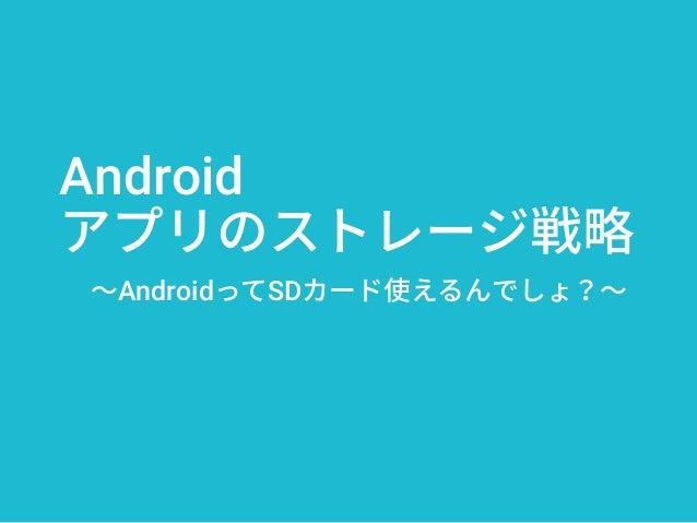 Android アプリのストレージ戦略 ~AndroidってSDカード使えるんでしょ?~