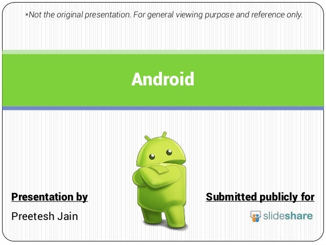 Android Submitted publicly forPresentation by Preetesh Jain *Not the original presentation. For general viewing purpose an...