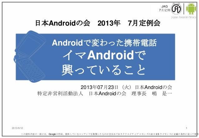 JAG 7月定例 2013/9/12 1 Androidで変わった携帯電話 イマAndroidで 興っていること 2013年07月23日(火)日本Androidの会 特定非営利活動法人 日本Androidの会 理事長 嶋 是一 この資料内容の一...