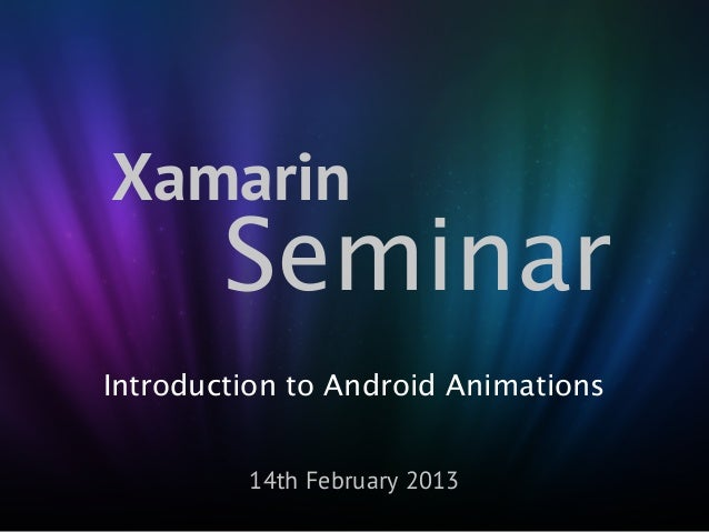 Xamarin        SeminarIntroduction to Android Animations         14th February 2013