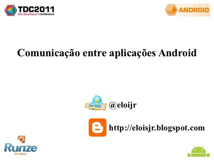Comunicação entre aplicações Android @eloijr http://eloisjr.blogspot.com
