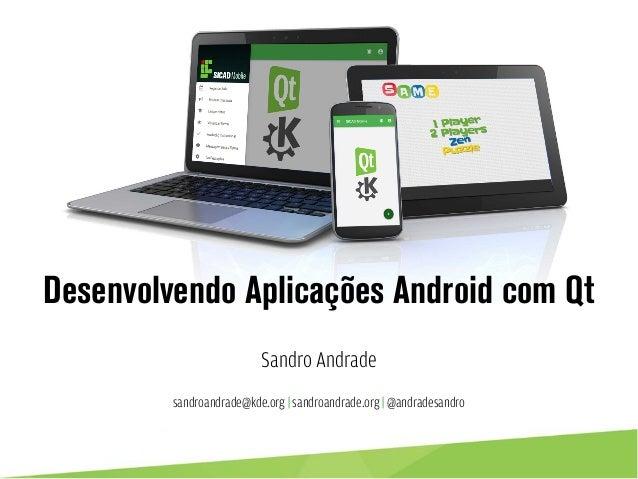 Desenvolvendo Aplicações Android com Qt Sandro Andrade sandroandrade@kde.org | sandroandrade.org | @andradesandro