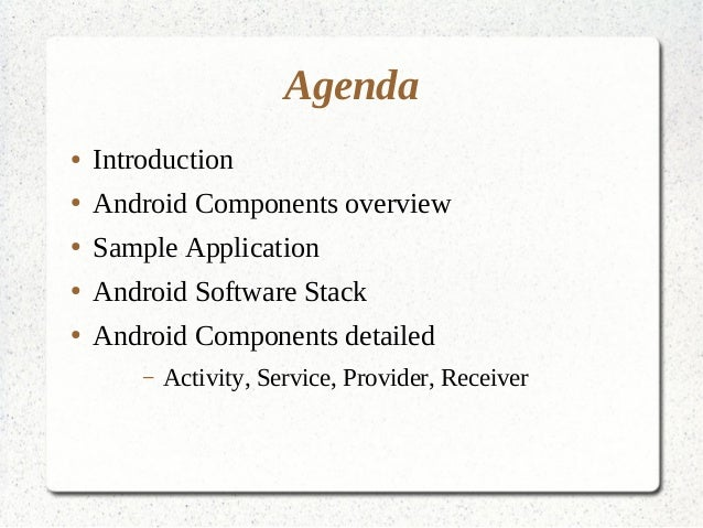 Agenda ● Introduction ● Android Components overview ● Sample Application ● Android Software Stack ● Android Components det...