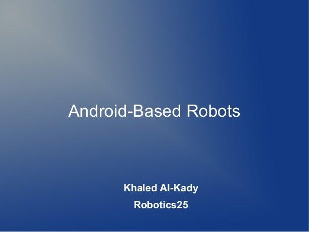 Android-Based Robots      Khaled Al-Kady       Robotics25