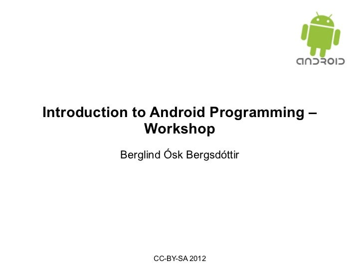 Introduction to Android Programming – Workshop Berglind Ósk Bergsdóttir CC-BY-SA 2012
