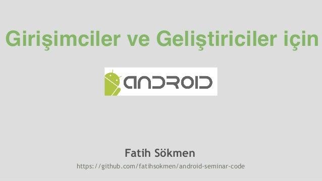 Girişimciler ve Geliştiriciler için Fatih Sökmen https://github.com/fatihsokmen/android-seminar-code