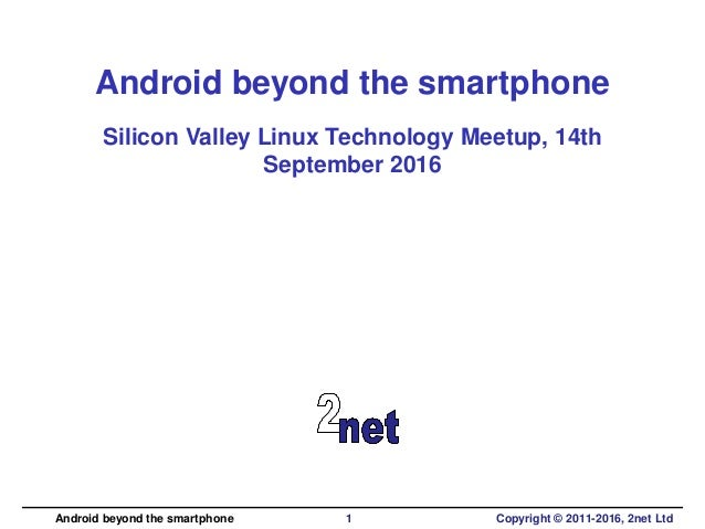 Android beyond the smartphone Silicon Valley Linux Technology Meetup, 14th September 2016 Android beyond the smartphone 1 ...