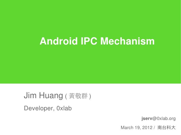 Android IPC MechanismJim Huang ( 黃敬群 )Developer, 0xlab                           jserv@0xlab.org                    March ...