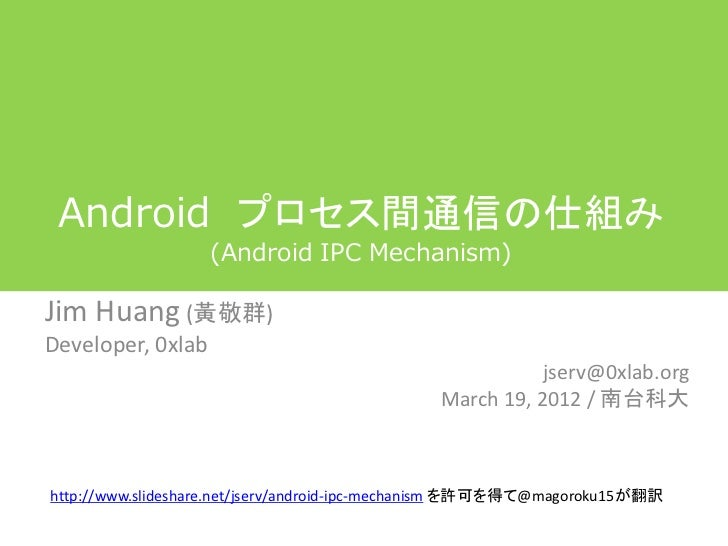Android プロセス間通信の仕組み                   (Android IPC Mechanism)Jim Huang (黃敬群)Developer, 0xlab                              ...