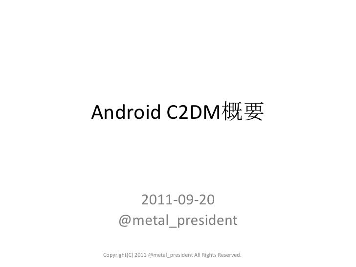 Android C2DM概要<br />2011-09-20 <br />@metal_president<br />Copyright(C) 2011 @metal_president All Rights Reserved.<br />