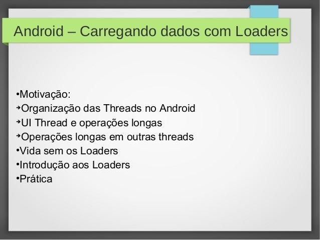 Android – Carregando dados com Loaders● Motivação:➔  Organização das Threads no Android➔  UI Thread e operações longas➔  O...