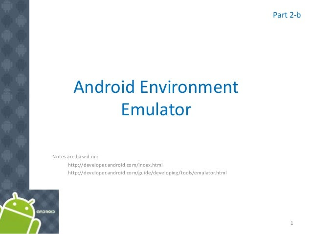 Android Environment Emulator Notes are based on: http://developer.android.com/index.html http://developer.android.com/guid...