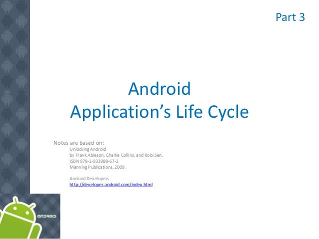 Part 3             Android      Application's Life CycleNotes are based on:      Unlocking Android      by Frank Ableson, ...