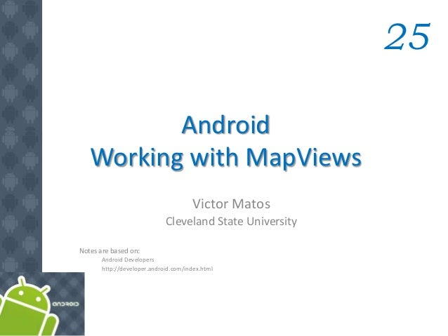 AndroidWorking with MapViews25Victor MatosCleveland State UniversityNotes are based on:Android Developershttp://developer....