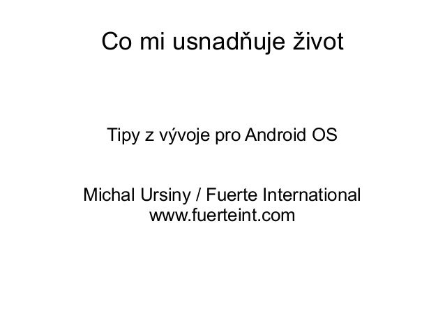 Co mi usnadňuje život  Tipy z vývoje pro Android OS Michal Ursiny / Fuerte International www.fuerteint.com