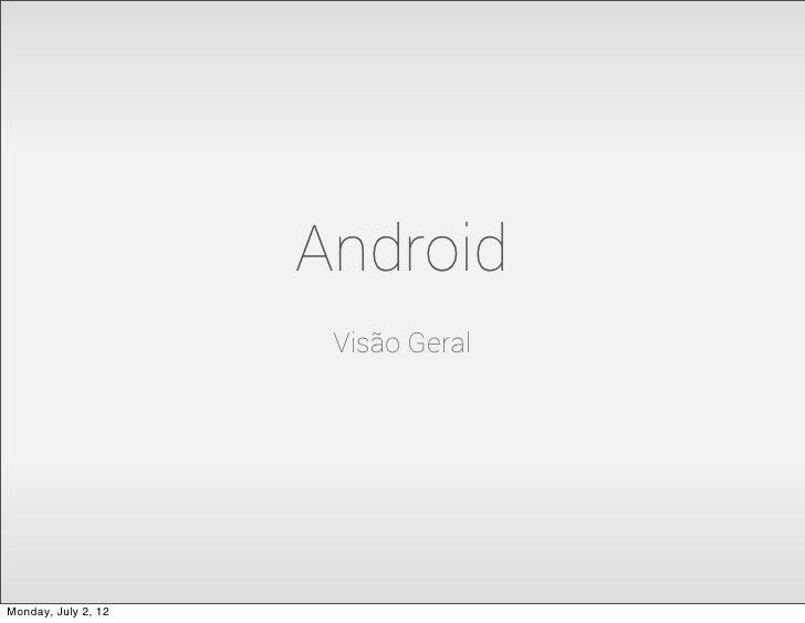 Android                      Visão GeralMonday, July 2, 12
