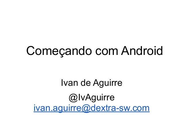 Começando com Android Ivan de Aguirre @IvAguirre ivan.aguirre@dextra-sw.com