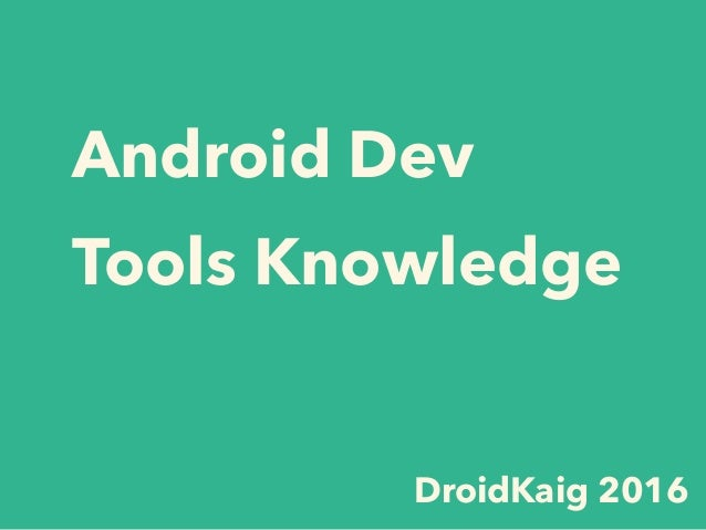 Android Dev Tools Knowledge DroidKaig 2016