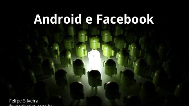 Android e Facebook  Felipe Silveira