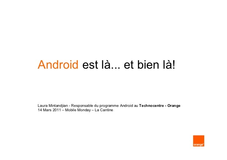 Android est là... et bien là!Laura Mintandjian - Responsable du programme Android au Technocentre - Orange14 Mars 2011 – M...