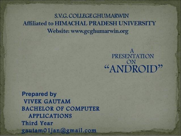 "Prepared by VIVEK GAUTAM BACHELOR OF COMPUTER APPLICATIONS Third Year gautam01jan@gmail.com A PRESENTATION ON ""ANDROID"""