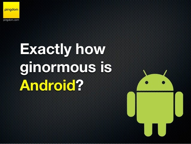 pingdom.com              Exactly how              ginormous is              Android?