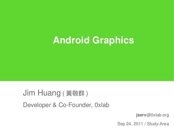 Android GraphicsJim Huang ( 黃敬群 )Developer & Co-Founder, 0xlab                                         jserv@0xlab.org    ...