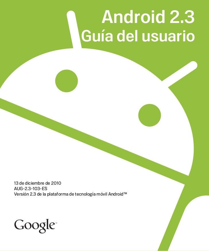 Android 2.3                                 Guía del usuario13 de diciembre de 2010AUG-2.3-103-ESVersión 2.3 de la platafo...