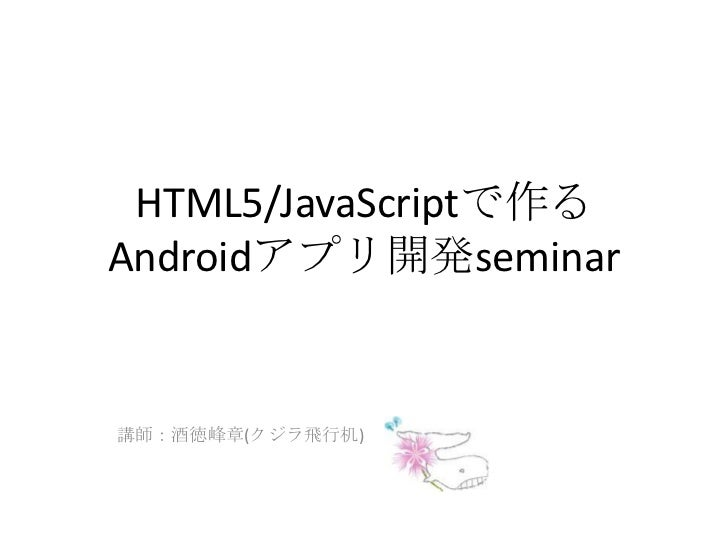 HTML5/JavaScriptで作るAndroidアプリ開発seminar<br />講師:酒徳峰章(クジラ飛行机)<br />