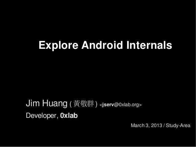 Explore Android Internals  Jim Huang ( 黃敬群 ) <jserv@0xlab.org> Developer, 0xlab March 3, 2013 / Study-Area
