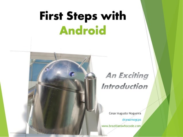 First Steps with Android Cesar Augusto Nogueira @cesarnogcps www.brazilianswhocode.com